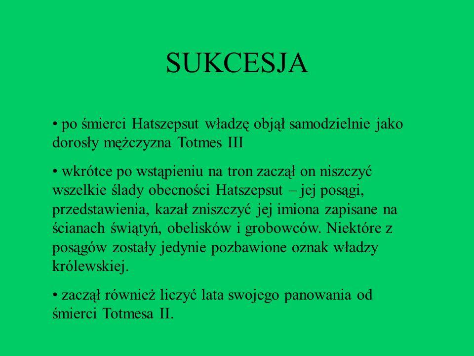 SUKCESJA po śmierci Hatszepsut władzę objął samodzielnie jako dorosły mężczyzna Totmes III wkrótce po wstąpieniu na tron zaczął on niszczyć wszelkie ś