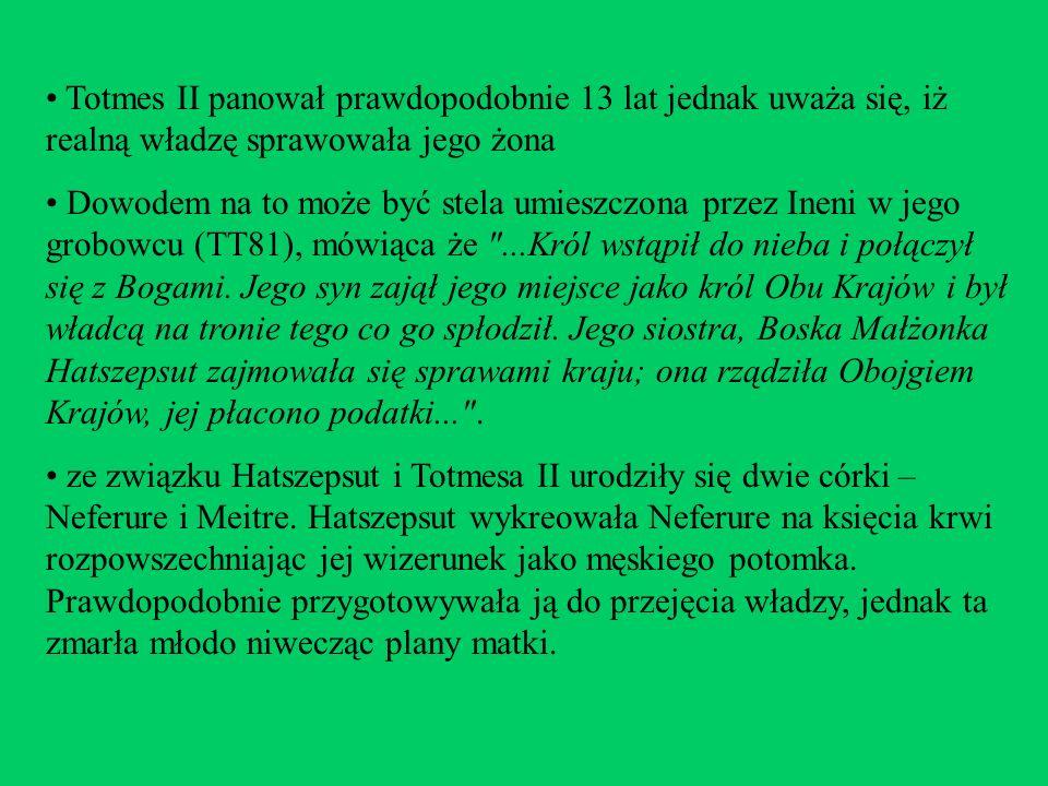 Totmes II panował prawdopodobnie 13 lat jednak uważa się, iż realną władzę sprawowała jego żona Dowodem na to może być stela umieszczona przez Ineni w
