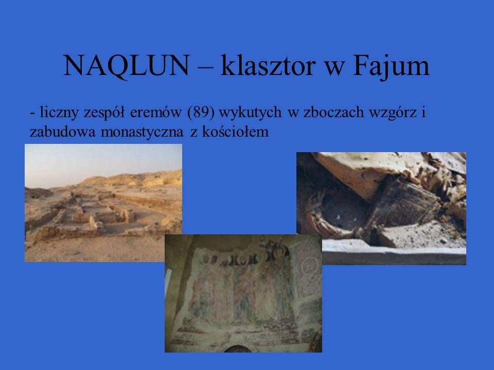 NAQLUN – klasztor w Fajum - liczny zespół eremów (89) wykutych w zboczach wzgórz i zabudowa monastyczna z kościołem