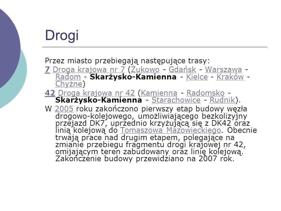 Drogi Przez miasto przebiegają następujące trasy: 77 Droga krajowa nr 7 (Żukowo - Gdańsk - Warszawa - Radom - Skarżysko-Kamienna - Kielce - Kraków - Chyżne)Droga krajowa nr 7ŻukowoGdańskWarszawa RadomKielceKraków Chyżne 4242 Droga krajowa nr 42 (Kamienna - Radomsko - Skarżysko-Kamienna - Starachowice - Rudnik).Droga krajowa nr 42KamiennaRadomskoStarachowiceRudnik W 2005 roku zakończono pierwszy etap budowy węzła drogowo-kolejowego, umożliwiającego bezkolizyjny przejazd DK7, uprzednio krzyżującą się z DK42 oraz linią kolejową do Tomaszowa Mazowieckiego.
