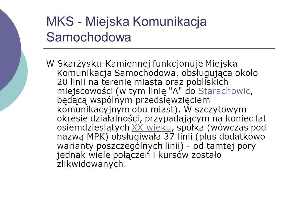 MKS - Miejska Komunikacja Samochodowa W Skarżysku-Kamiennej funkcjonuje Miejska Komunikacja Samochodowa, obsługująca około 20 linii na terenie miasta oraz pobliskich miejscowości (w tym linię A do Starachowic, będącą wspólnym przedsięwzięciem komunikacyjnym obu miast).