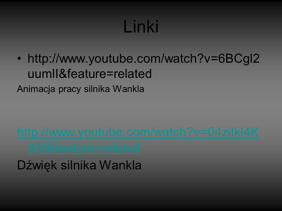 Linki http://www.youtube.com/watch?v=6BCgl2 uumlI&feature=related Animacja pracy silnika Wankla http://www.youtube.com/watch?v=04ziIkl4K AM&feature=related Dźwięk silnika Wankla