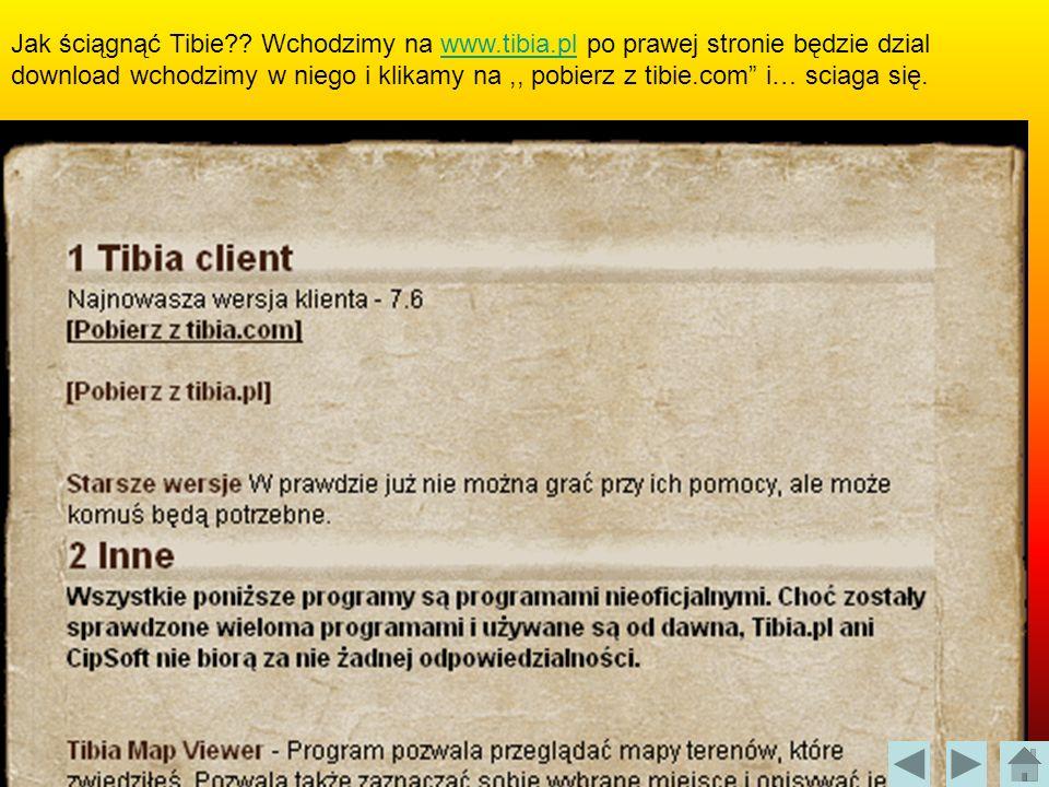 Jak ściągnąć Tibie?? Wchodzimy na www.tibia.pl po prawej stronie będzie dzial download wchodzimy w niego i klikamy na,, pobierz z tibie.com i… sciaga