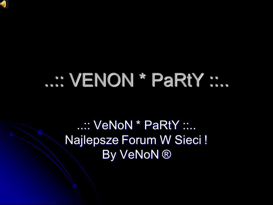 ..:: VENON * PaRtY ::....:: VeNoN * PaRtY ::.. Najlepsze Forum W Sieci ! By VeNoN ®