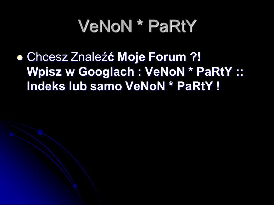 VeNoN * PaRtY Chcesz Znaleźć Moje Forum .