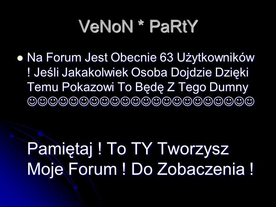 VeNoN * PaRtY Na Forum Jest Obecnie 63 Użytkowników .