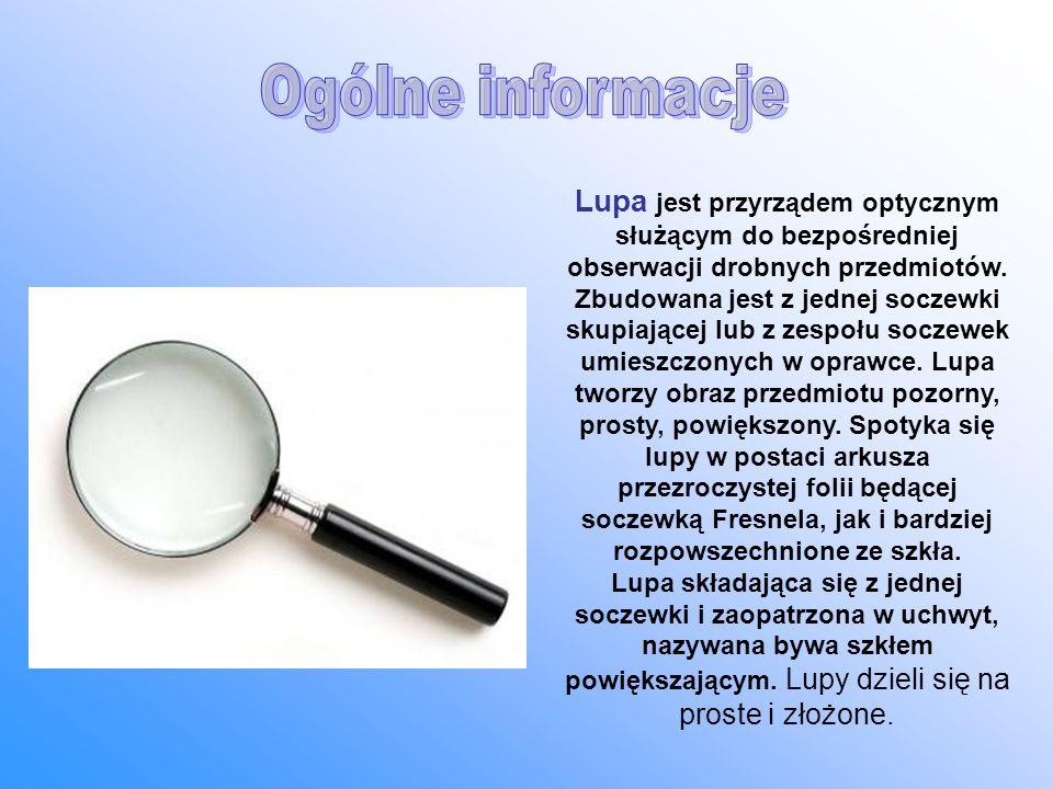 Lupa jest przyrządem optycznym służącym do bezpośredniej obserwacji drobnych przedmiotów. Zbudowana jest z jednej soczewki skupiającej lub z zespołu s