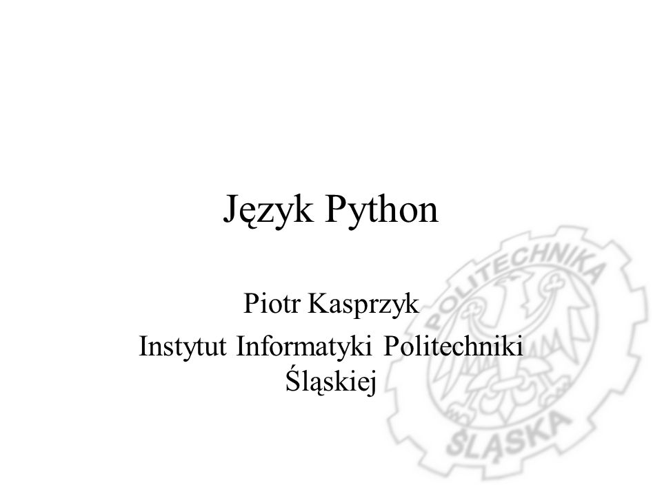Język Python Piotr Kasprzyk Instytut Informatyki Politechniki Śląskiej