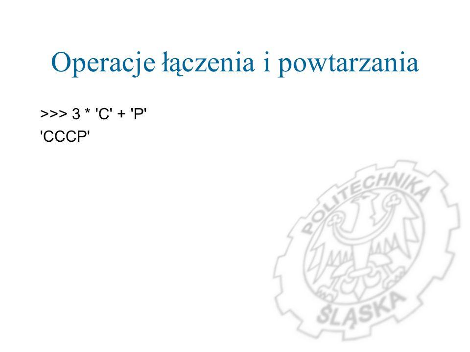Operacje łączenia i powtarzania >>> 3 * 'C' + 'P' 'CCCP'