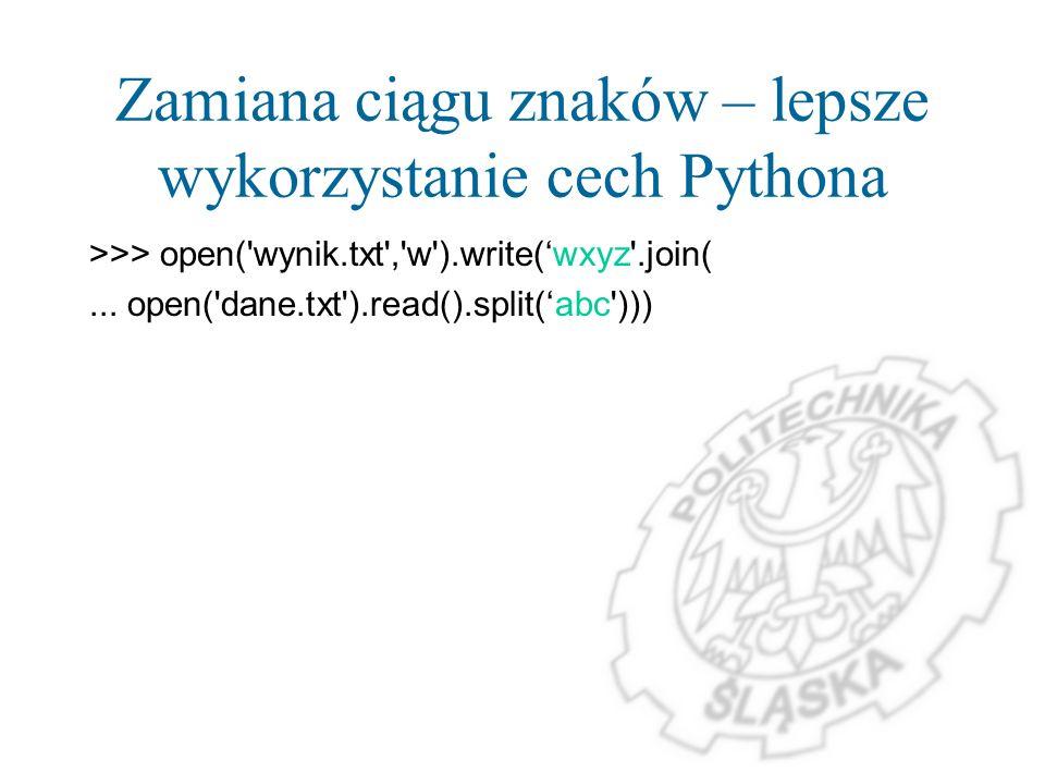 Zamiana ciągu znaków – lepsze wykorzystanie cech Pythona >>> open('wynik.txt','w').write(wxyz'.join(... open('dane.txt').read().split(abc')))