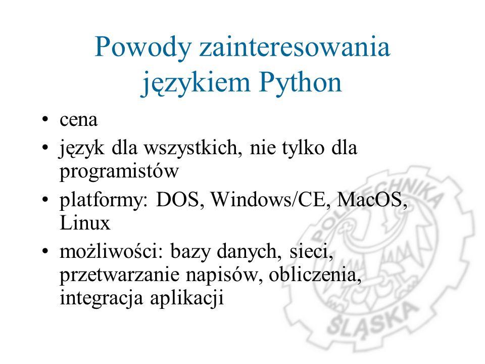 Powody zainteresowania językiem Python cena język dla wszystkich, nie tylko dla programistów platformy: DOS, Windows/CE, MacOS, Linux możliwości: bazy