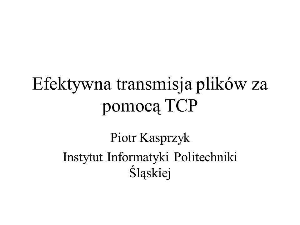 Efektywna transmisja plików za pomocą TCP Piotr Kasprzyk Instytut Informatyki Politechniki Śląskiej