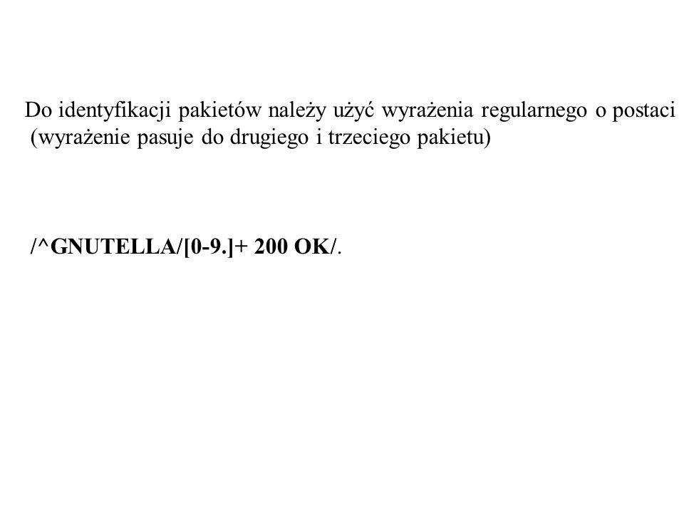 Do identyfikacji pakietów należy użyć wyrażenia regularnego o postaci (wyrażenie pasuje do drugiego i trzeciego pakietu) /^GNUTELLA/[0-9.]+ 200 OK/.