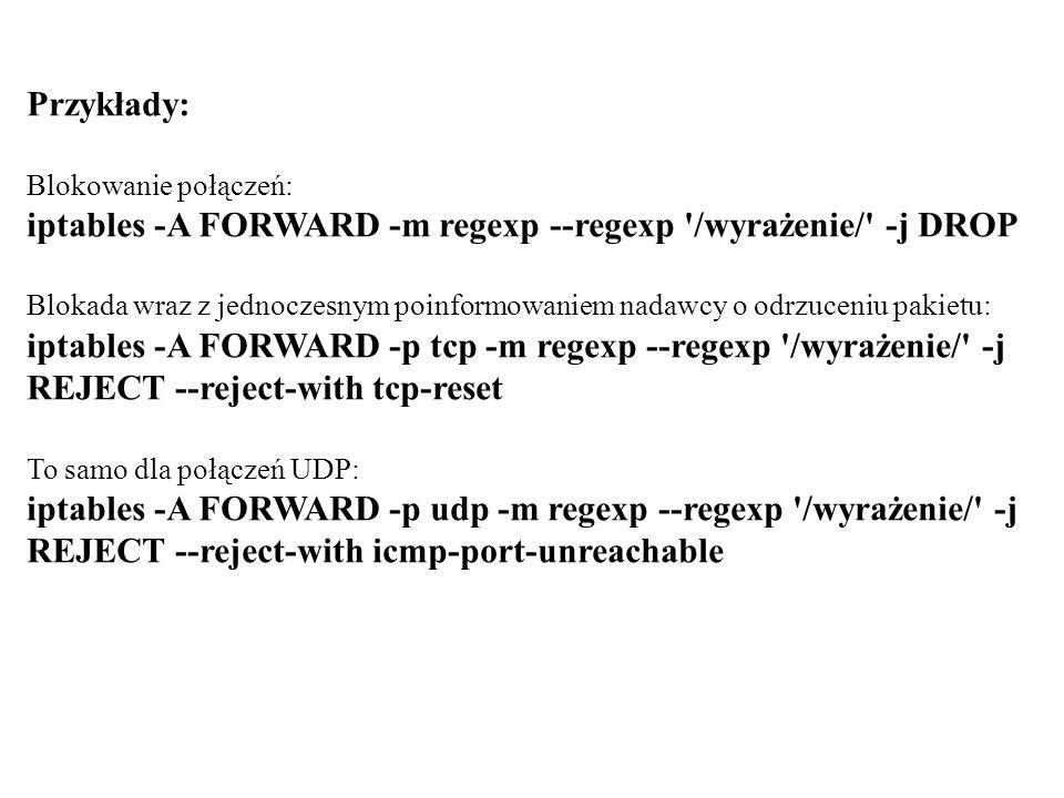Przykłady: Blokowanie połączeń: iptables -A FORWARD -m regexp --regexp '/wyrażenie/' -j DROP Blokada wraz z jednoczesnym poinformowaniem nadawcy o odr