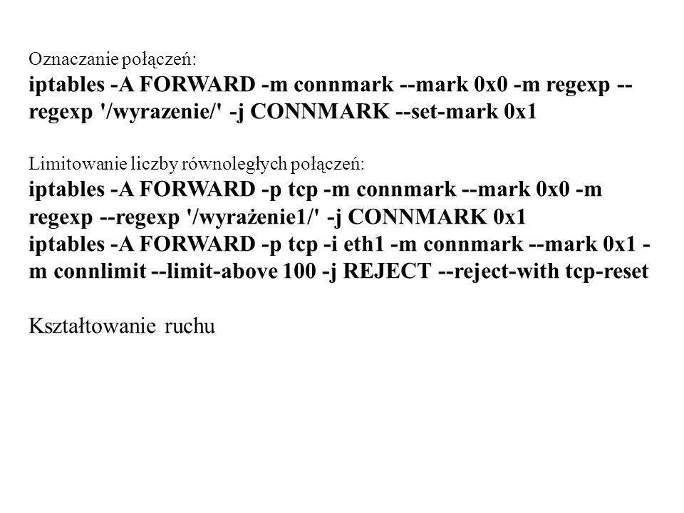 Oznaczanie połączeń: iptables -A FORWARD -m connmark --mark 0x0 -m regexp -- regexp '/wyrazenie/' -j CONNMARK --set-mark 0x1 Limitowanie liczby równol