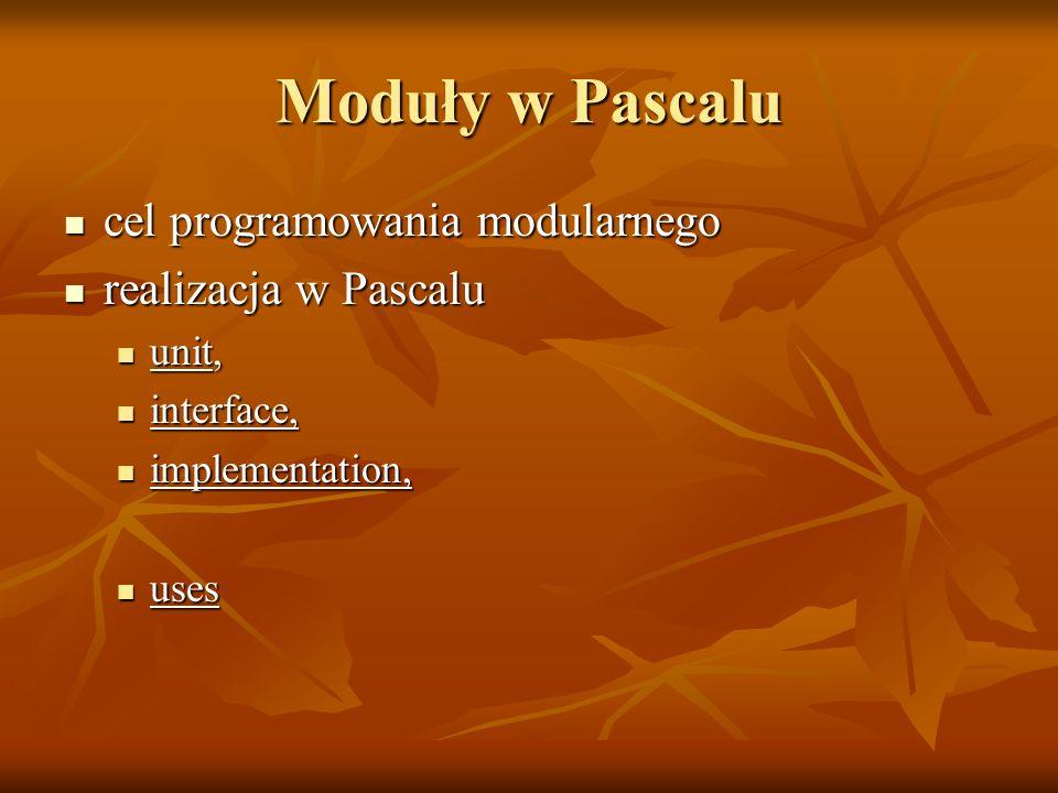 Moduły w Pascalu cel programowania modularnego cel programowania modularnego realizacja w Pascalu realizacja w Pascalu unit, unit, interface, interface, implementation, implementation, uses uses