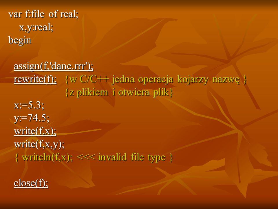 var f:file of real; x,y:real; x,y:real;begin assign(f, dane.rrr ); assign(f, dane.rrr ); rewrite(f); {w C/C++ jedna operacja kojarzy nazwę } rewrite(f); {w C/C++ jedna operacja kojarzy nazwę } {z plikiem i otwiera plik} {z plikiem i otwiera plik} x:=5.3; x:=5.3; y:=74.5; y:=74.5; write(f,x); write(f,x); write(f,x,y); write(f,x,y); { writeln(f,x); <<< invalid file type } { writeln(f,x); <<< invalid file type } close(f); close(f);