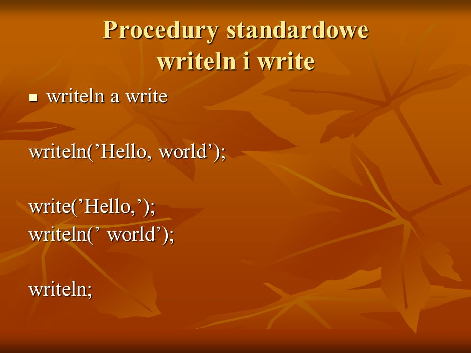 Procedury standardowe writeln i write writeln a write writeln a write writeln(Hello, world); write(Hello,); writeln( world); writeln;