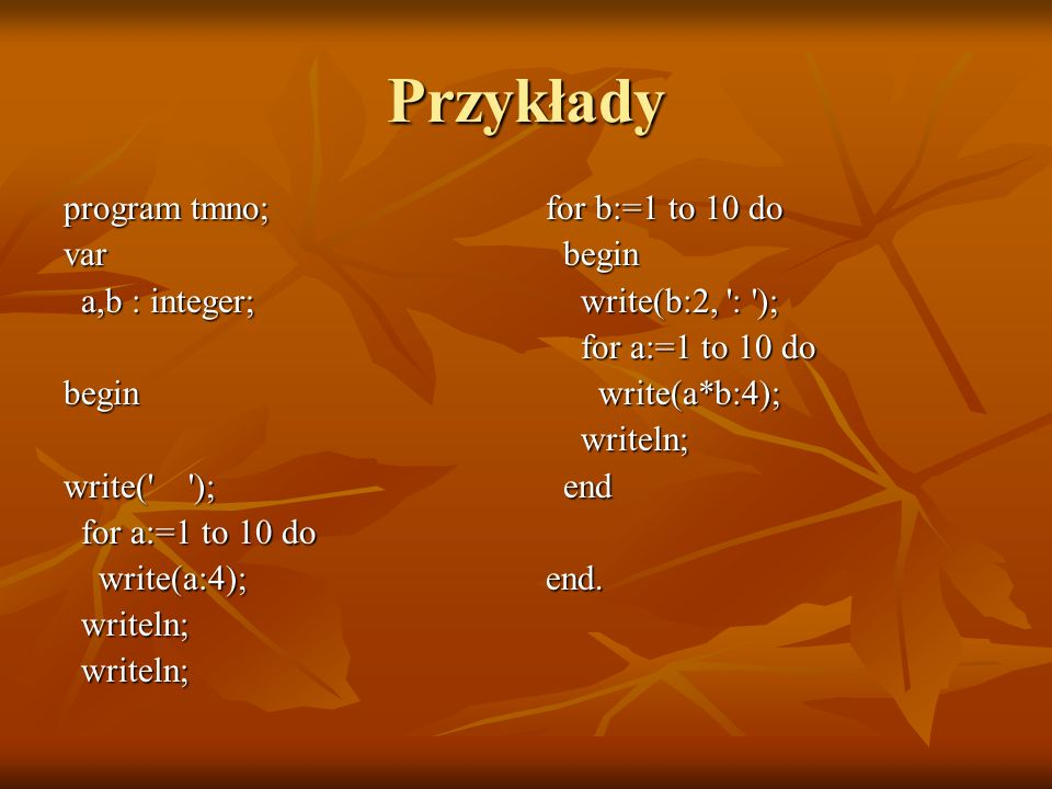 Przykłady program tmno; var a,b : integer; a,b : integer;begin write(' '); for a:=1 to 10 do for a:=1 to 10 do write(a:4); write(a:4); writeln; writel