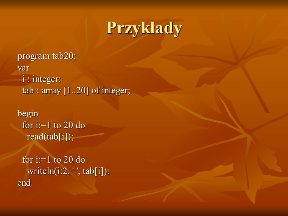 Przykłady program tab20; var i : integer; i : integer; tab : array [1..20] of integer; tab : array [1..20] of integer;begin for i:=1 to 20 do for i:=1
