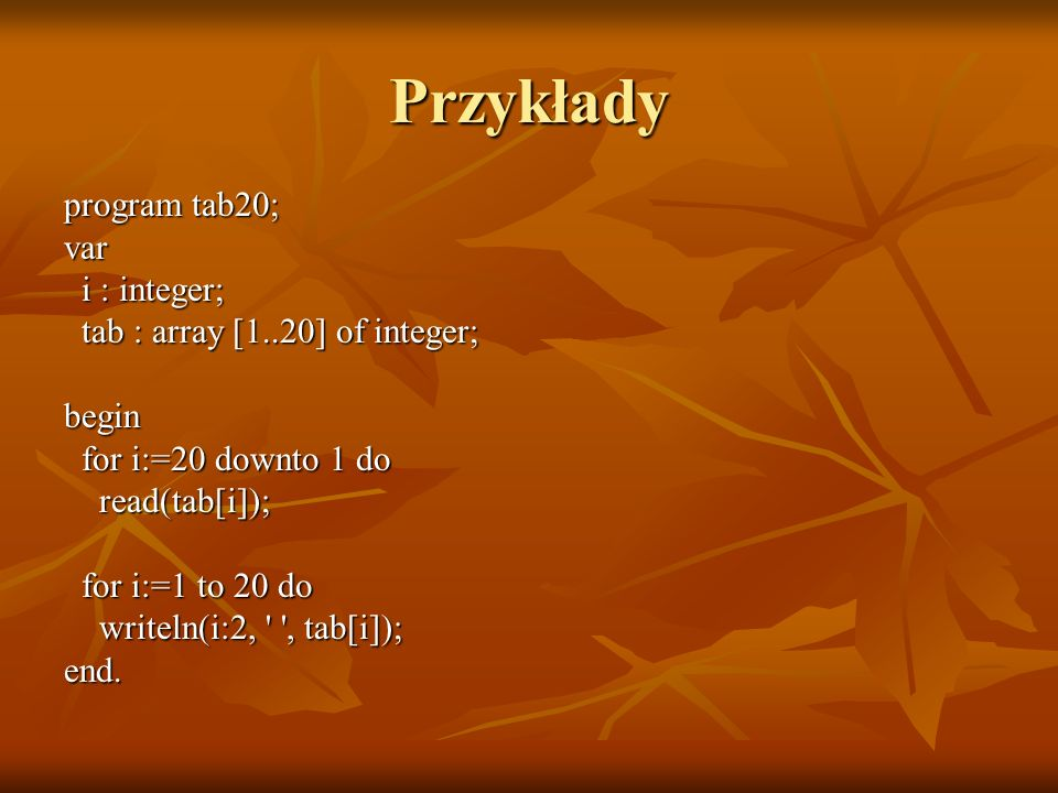 Przykłady program tab20; var i : integer; i : integer; tab : array [1..20] of integer; tab : array [1..20] of integer;begin for i:=20 downto 1 do for