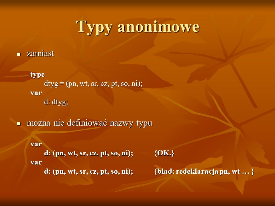 Tablice wielowymiarowe Tablica, której elementami są tablice: Tablica, której elementami są tablice: (array[...] of array [...] of...) składnia uproszczona: składnia uproszczona:type typ_tab = array [tporz1,tporz2,tporz3] of typ_elementów; np.: np.:var a = array [a..z,0..4] of real; (...)a[b,3]:=3.1415;