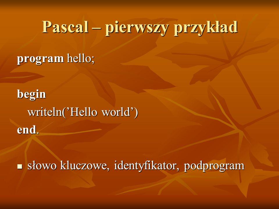 Pascal – pierwszy przykład program hello; begin writeln(Hello world) end. słowo kluczowe, identyfikator, podprogram słowo kluczowe, identyfikator, pod