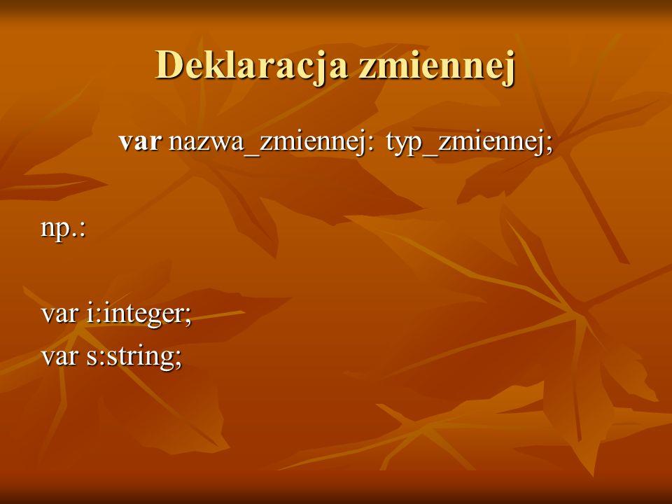 Deklaracja zmiennej var nazwa_zmiennej: typ_zmiennej; np.: var i:integer; var s:string;