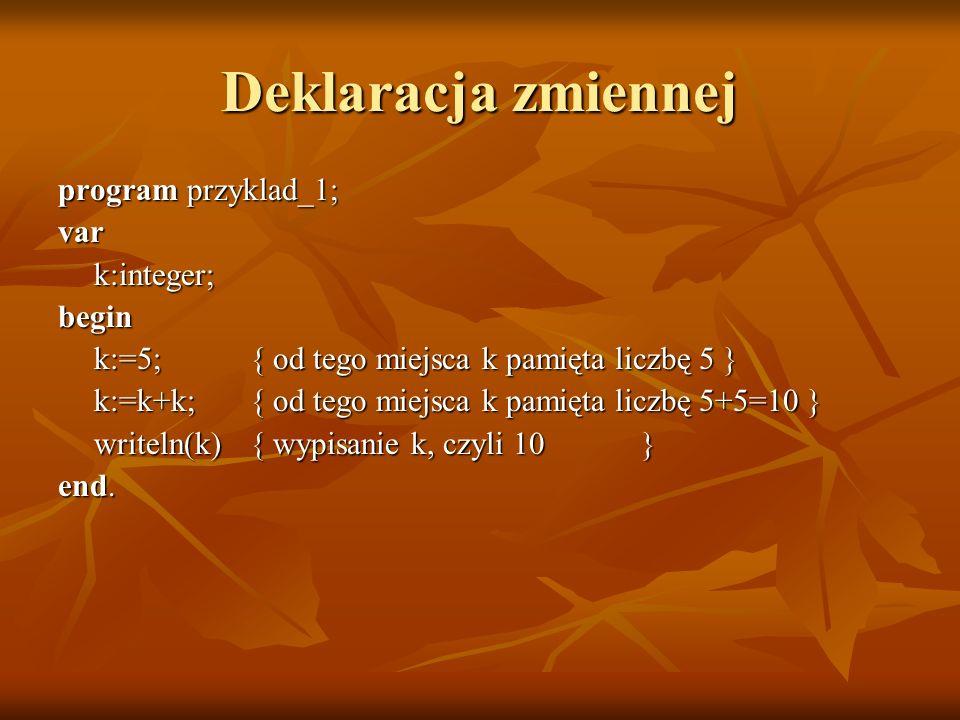 Deklaracja zmiennej program przyklad_1; vark:integer;begin k:=5; { od tego miejsca k pamięta liczbę 5 } k:=k+k; { od tego miejsca k pamięta liczbę 5+5