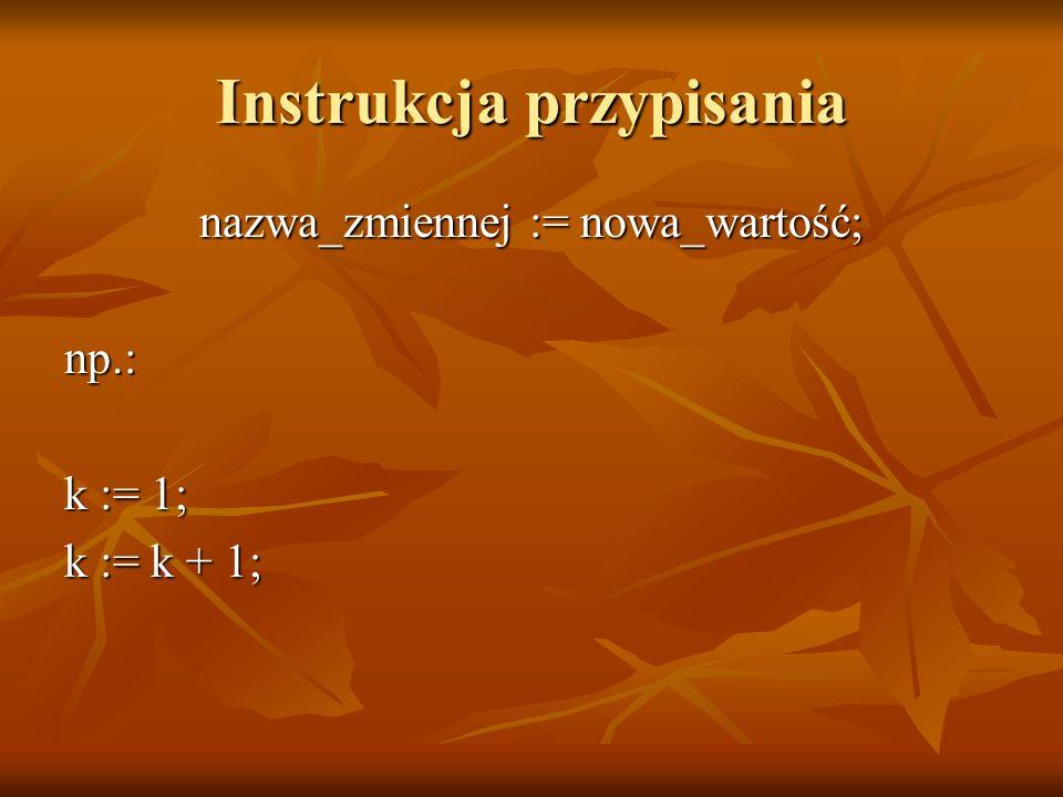 Instrukcja przypisania nazwa_zmiennej := nowa_wartość; np.: k := 1; k := k + 1;