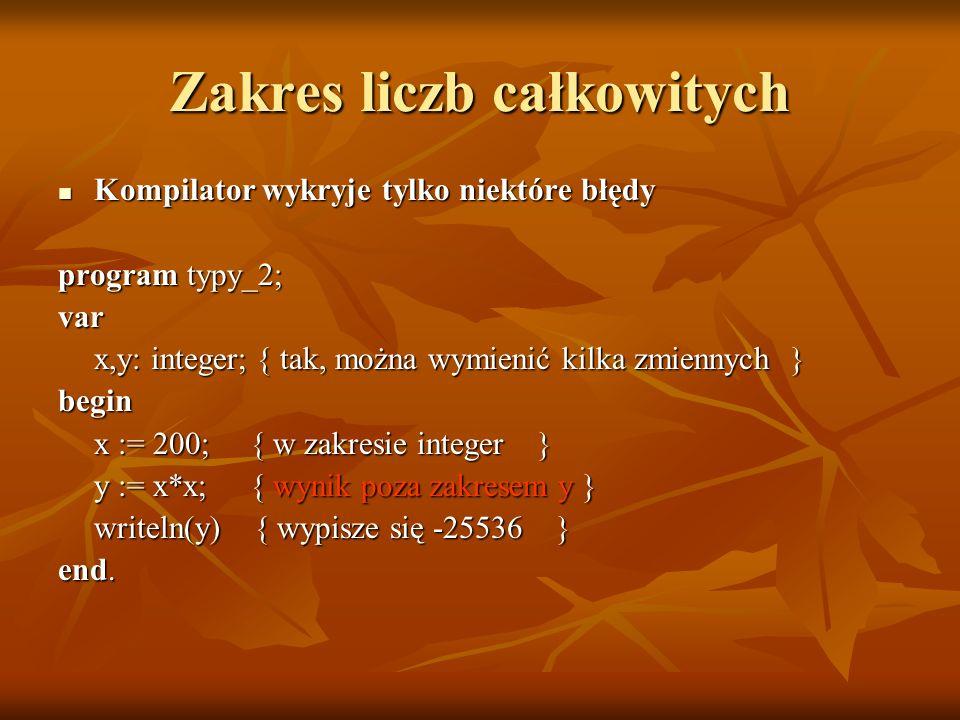 Zakres liczb całkowitych Kompilator wykryje tylko niektóre błędy Kompilator wykryje tylko niektóre błędy program typy_2; var x,y: integer; { tak, możn