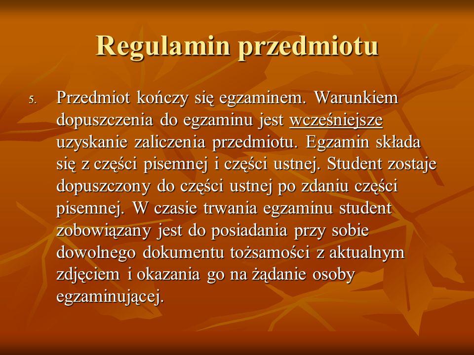 Regulamin przedmiotu 5. Przedmiot kończy się egzaminem. Warunkiem dopuszczenia do egzaminu jest wcześniejsze uzyskanie zaliczenia przedmiotu. Egzamin