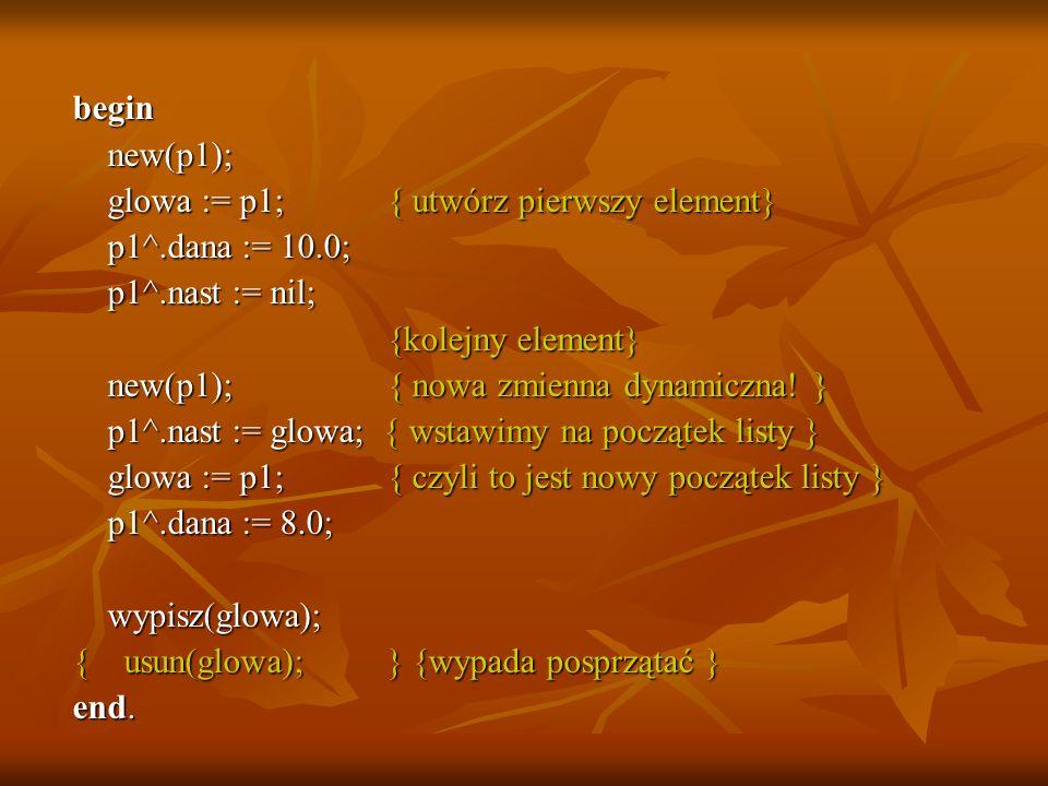 begin new(p1); new(p1); glowa := p1; { utwórz pierwszy element} glowa := p1; { utwórz pierwszy element} p1^.dana := 10.0; p1^.dana := 10.0; p1^.nast :