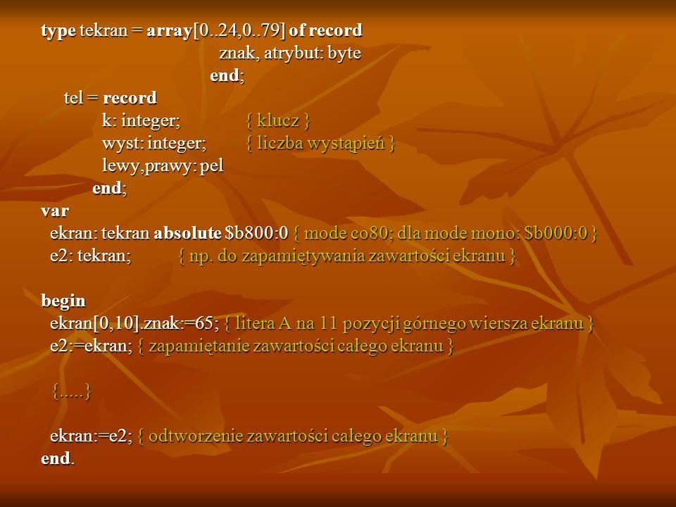 type tekran = array[0..24,0..79] of record znak, atrybut: byte znak, atrybut: byte end; end; tel = record tel = record k: integer; { klucz } k: intege