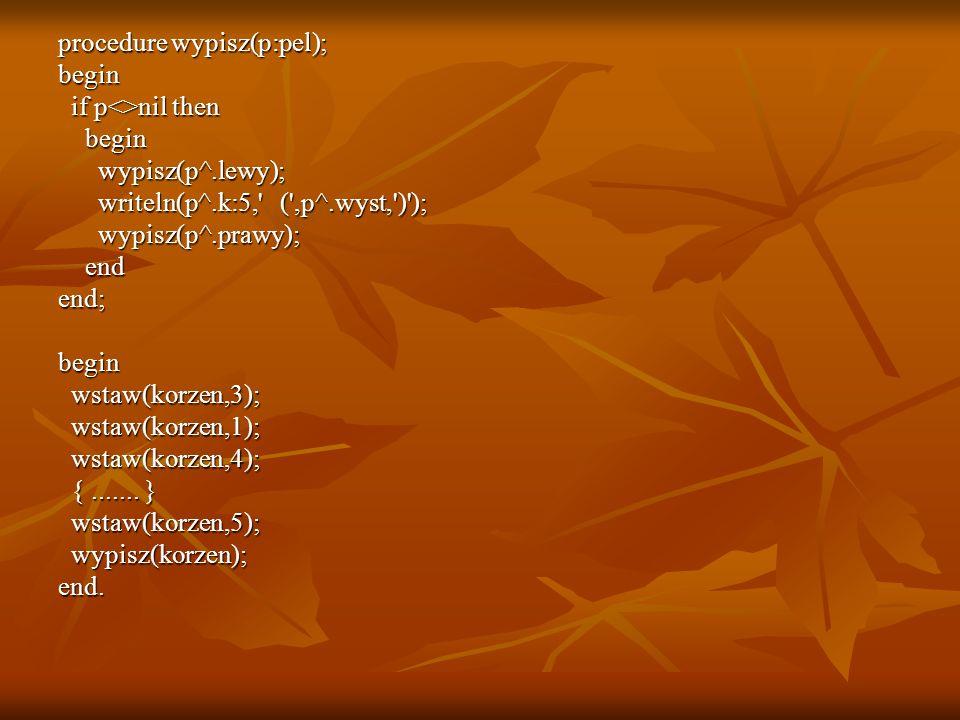 procedure wypisz(p:pel); begin if p<>nil then if p<>nil then begin begin wypisz(p^.lewy); wypisz(p^.lewy); writeln(p^.k:5,' (',p^.wyst,')'); writeln(p