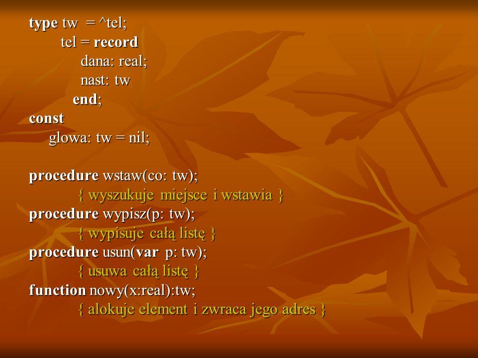 type tw = ^tel; tel = record tel = record dana: real; dana: real; nast: tw nast: tw end; end;const glowa: tw = nil; glowa: tw = nil; procedure wstaw(c