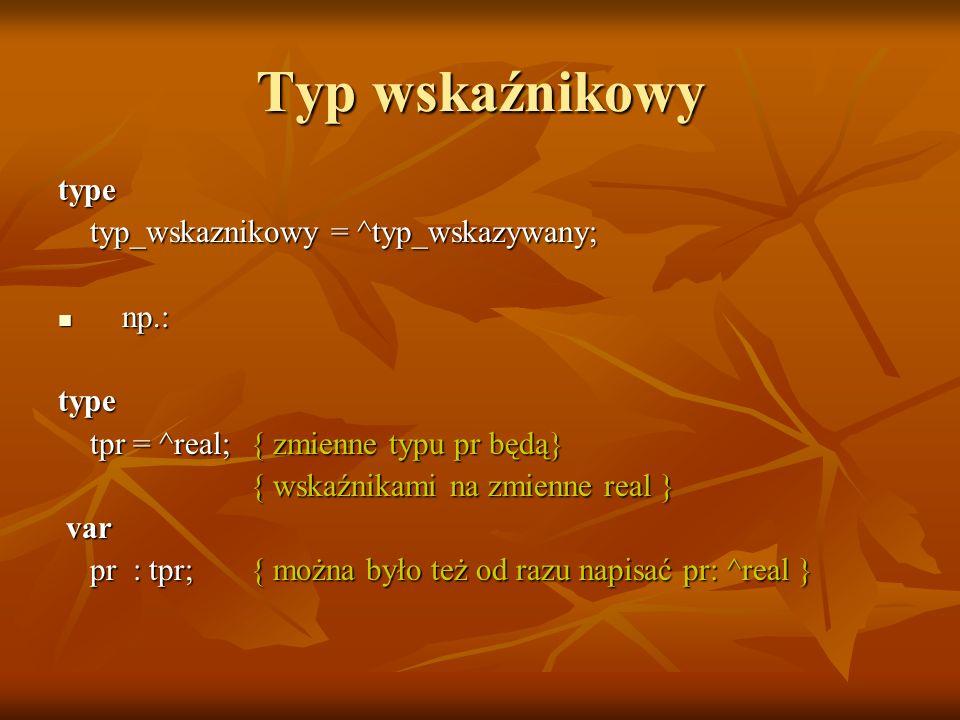 Typ wskaźnikowy type typ_wskaznikowy = ^typ_wskazywany; typ_wskaznikowy = ^typ_wskazywany; np.: np.:type tpr = ^real;{ zmienne typu pr będą} tpr = ^re