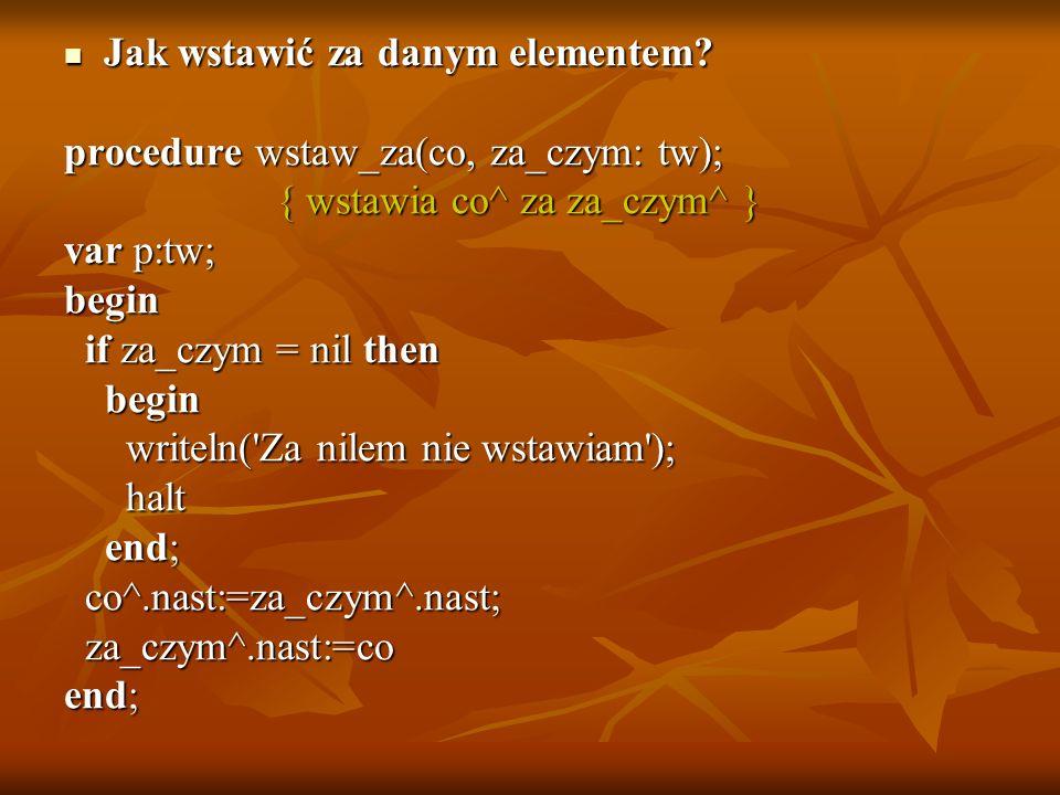 Jak wstawić za danym elementem? Jak wstawić za danym elementem? procedure wstaw_za(co, za_czym: tw); { wstawia co^ za za_czym^ } { wstawia co^ za za_c