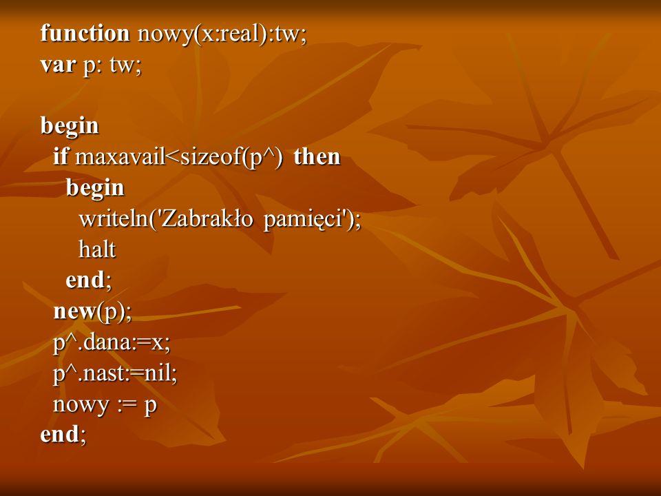 function nowy(x:real):tw; var p: tw; begin if maxavail<sizeof(p^) then if maxavail<sizeof(p^) then begin begin writeln('Zabrakło pamięci'); writeln('Z
