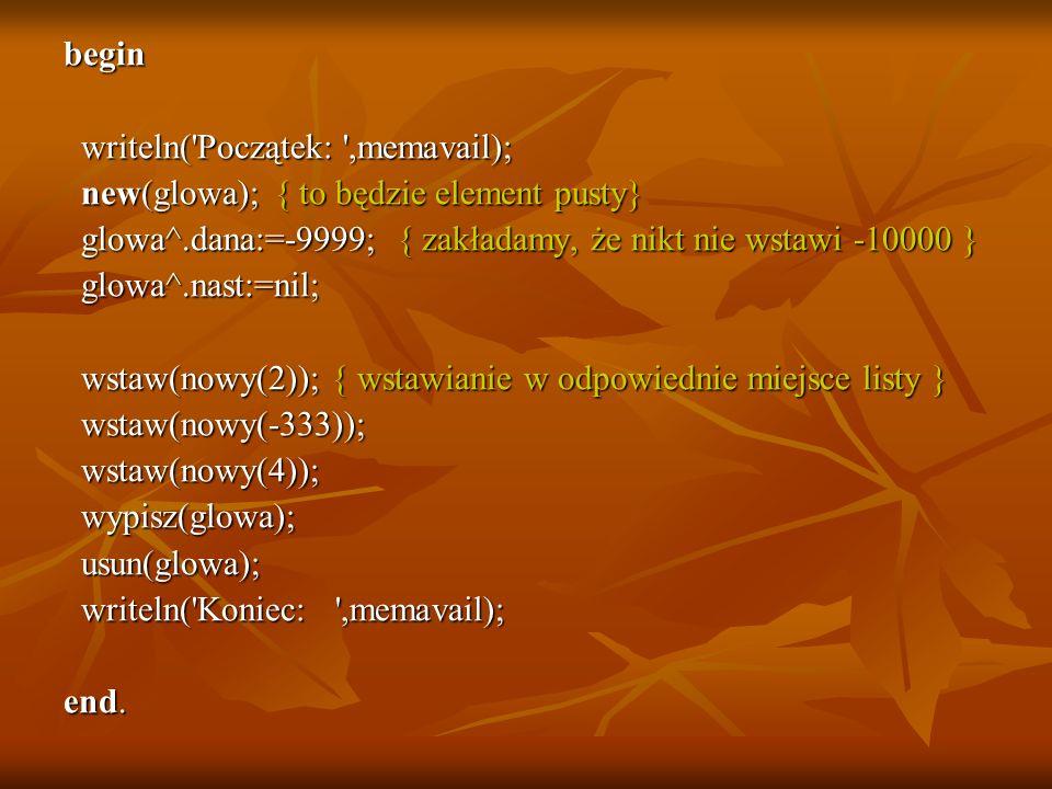 begin writeln('Początek: ',memavail); writeln('Początek: ',memavail); new(glowa); { to będzie element pusty} new(glowa); { to będzie element pusty} gl