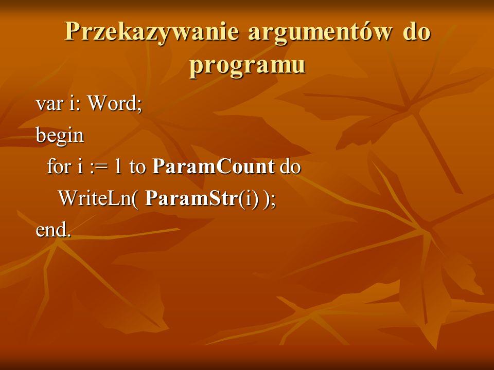 Przekazywanie argumentów do programu var i: Word; var i: Word; begin begin for i := 1 to ParamCount do for i := 1 to ParamCount do WriteLn( ParamStr(i