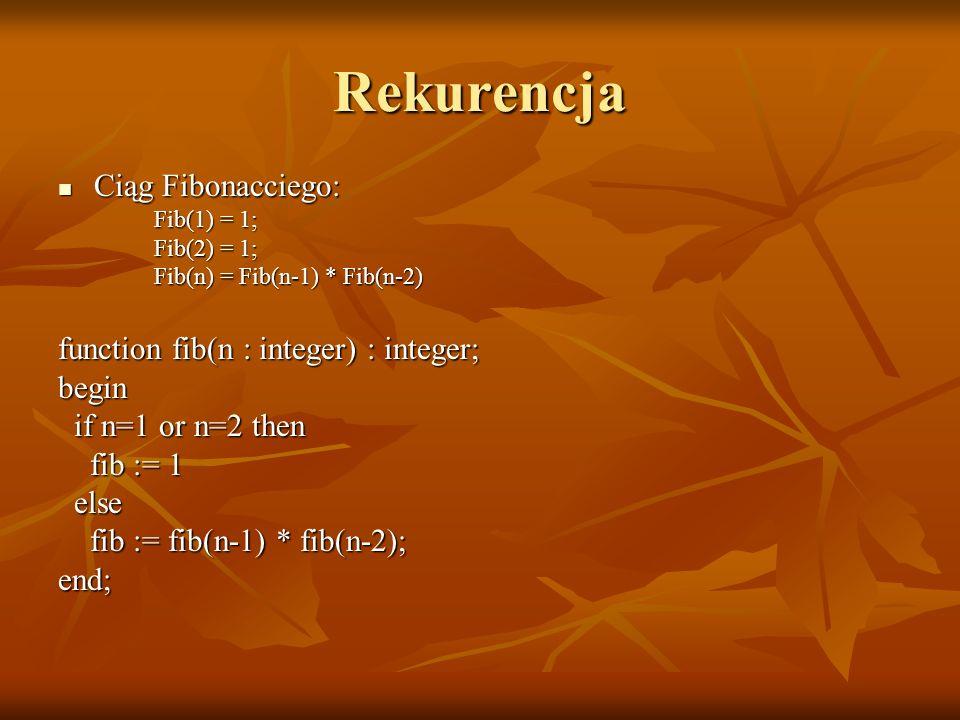 Rekurencja Ciąg Fibonacciego: Ciąg Fibonacciego: Fib(1) = 1; Fib(2) = 1; Fib(n) = Fib(n-1) * Fib(n-2) function fib(n : integer) : integer; begin if n=