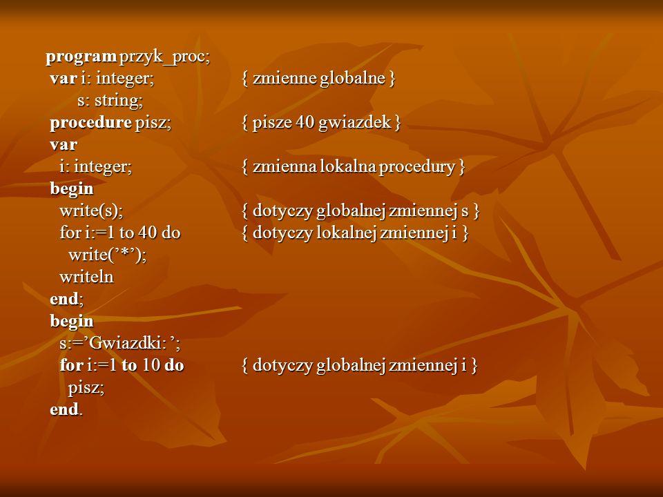 program przyk_proc; program przyk_proc; var i: integer; { zmienne globalne } var i: integer; { zmienne globalne } s: string; s: string; procedure pisz
