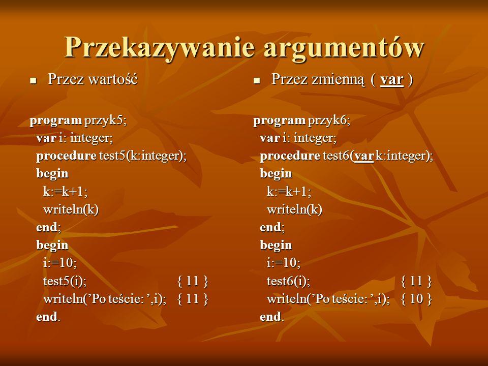 Przekazywanie argumentów Przez wartość Przez wartość program przyk5; var i: integer; var i: integer; procedure test5(k:integer); procedure test5(k:int