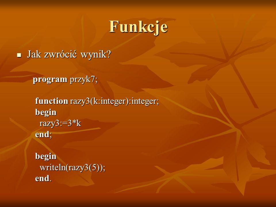 Funkcje Jak zwrócić wynik? Jak zwrócić wynik? program przyk7; program przyk7; function razy3(k:integer):integer; function razy3(k:integer):integer; be