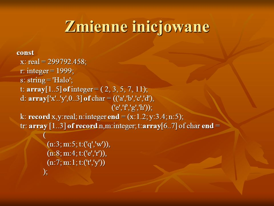 Zmienne inicjowane const x: real = ; x: real = ; r: integer = 1999; r: integer = 1999; s: string = Halo ; s: string = Halo ; t: array[1..5] of integer = ( 2, 3, 5, 7, 11); t: array[1..5] of integer = ( 2, 3, 5, 7, 11); d: array[ x .. y ,0..3] of char = (( a , b , c , d ), d: array[ x .. y ,0..3] of char = (( a , b , c , d ), ( e , f , g , h )); ( e , f , g , h )); k: record x,y:real; n:integer end = (x:1.2; y:3.4; n:5); k: record x,y:real; n:integer end = (x:1.2; y:3.4; n:5); tr: array [1..3] of record n,m:integer; t:array[6..7] of char end = tr: array [1..3] of record n,m:integer; t:array[6..7] of char end = ( (n:3; m:5; t:( q , w )), (n:3; m:5; t:( q , w )), (n:8; m:4; t:( e , r )), (n:8; m:4; t:( e , r )), (n:7; m:1; t:( t , y )) (n:7; m:1; t:( t , y )) ); );
