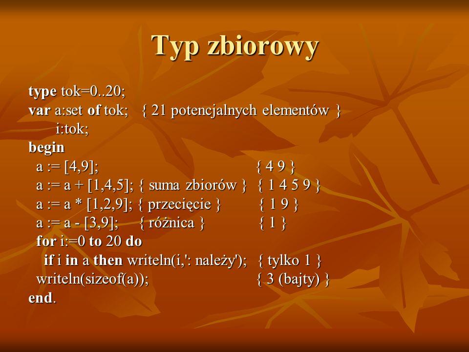 Typ zbiorowy type tok=0..20; var a:set of tok; { 21 potencjalnych elementów } i:tok; i:tok;begin a := [4,9]; { 4 9 } a := [4,9]; { 4 9 } a := a + [1,4,5]; { suma zbiorów } { 1 4 5 9 } a := a + [1,4,5]; { suma zbiorów } { 1 4 5 9 } a := a * [1,2,9]; { przecięcie } { 1 9 } a := a * [1,2,9]; { przecięcie } { 1 9 } a := a - [3,9]; { różnica } { 1 } a := a - [3,9]; { różnica } { 1 } for i:=0 to 20 do for i:=0 to 20 do if i in a then writeln(i, : należy ); { tylko 1 } if i in a then writeln(i, : należy ); { tylko 1 } writeln(sizeof(a)); { 3 (bajty) } writeln(sizeof(a)); { 3 (bajty) } end.