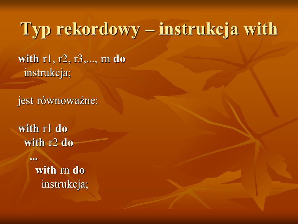 Typ rekordowy – instrukcja with with r1, r2, r3,..., rn do instrukcja; instrukcja; jest równoważne: with r1 do with r2 do with r2 do......