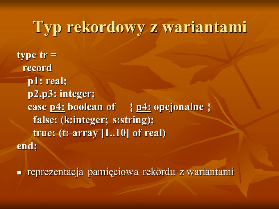 Typ rekordowy z wariantami type tr = record record p1: real; p1: real; p2,p3: integer; p2,p3: integer; case p4: boolean of { p4: opcjonalne } case p4: boolean of { p4: opcjonalne } false: (k:integer; s:string); false: (k:integer; s:string); true: (t: array [1..10] of real) true: (t: array [1..10] of real)end; reprezentacja pamięciowa rekordu z wariantami reprezentacja pamięciowa rekordu z wariantami