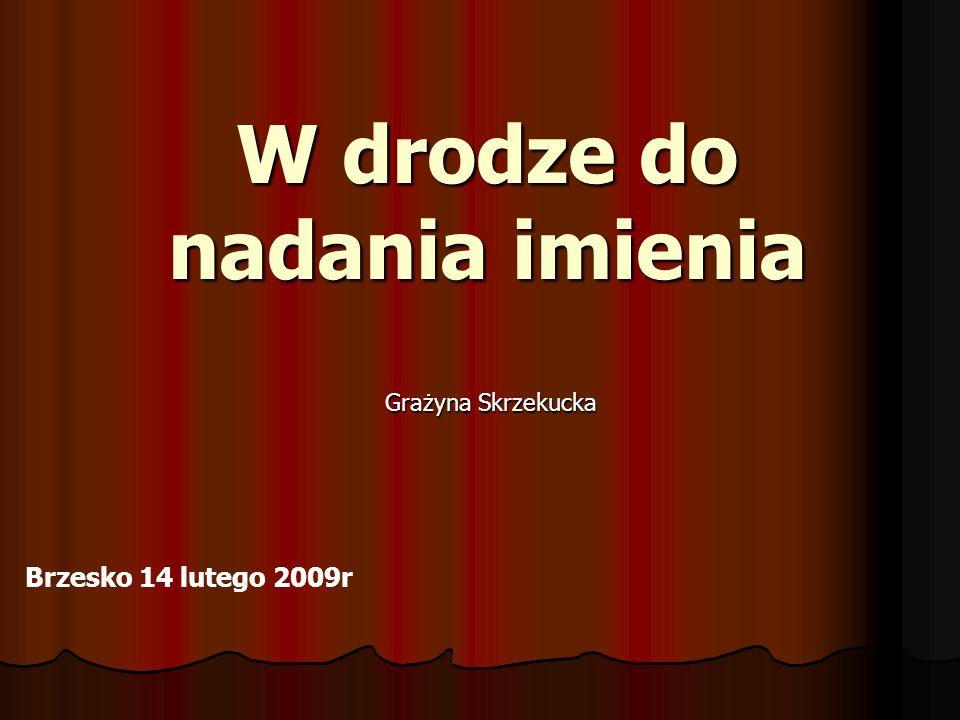 W drodze do nadania imienia Grażyna Skrzekucka Brzesko 14 lutego 2009r